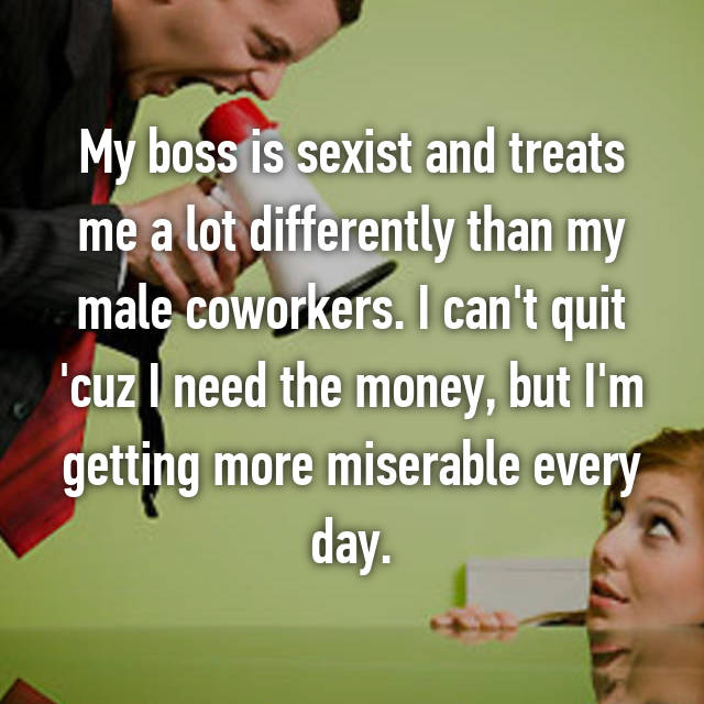 My boss is sexist and treats me a lot differently than my male coworkers. I can't quit 'cuz I need the money, but I'm getting more miserable every day.