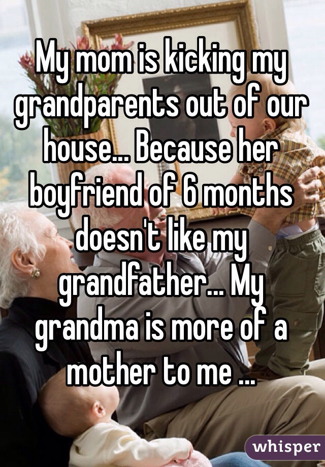 My mom is kicking my grandparents out of our house... Because her boyfriend of 6 months doesn't like my grandfather... My grandma is more of a mother to me ...