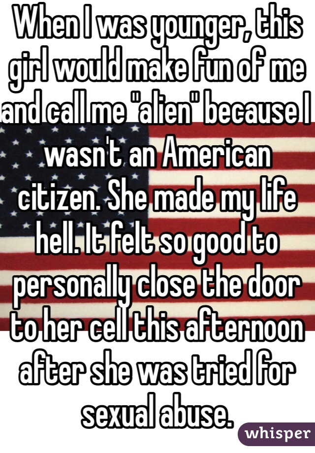 """When I was younger, this girl would make fun of me and call me """"alien"""" because I wasn't an American citizen. She made my life hell. It felt so good to personally close the door to her cell this afternoon after she was tried for sexual abuse."""