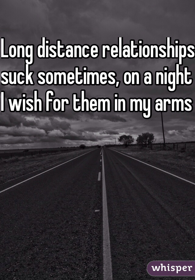 Long distance relationships suck sometimes, on a night I wish for them in my arms