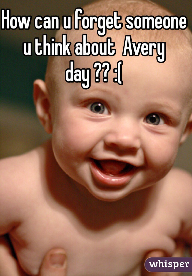 How can u forget someone u think about  Avery day ?? :(