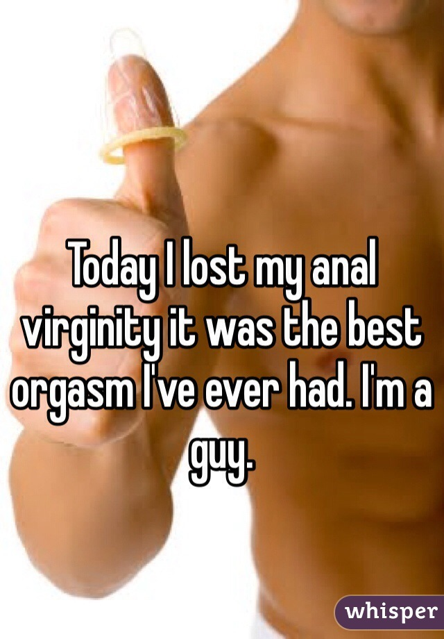 Today I lost my anal virginity it was the best orgasm I've ever had. I'm a guy.