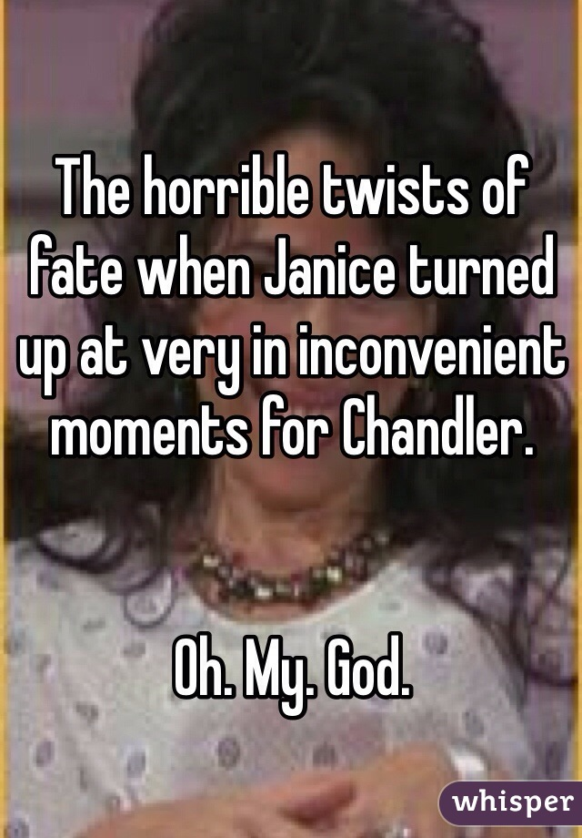 The horrible twists of fate when Janice turned up at very in inconvenient moments for Chandler.    Oh. My. God.