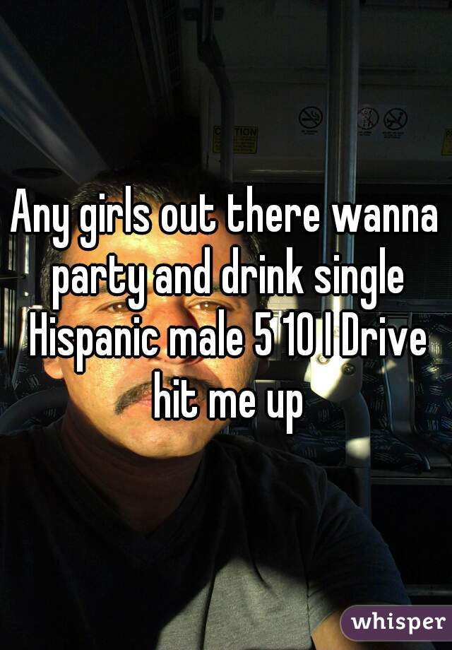Any girls out there wanna party and drink single Hispanic male 5 10 I Drive hit me up