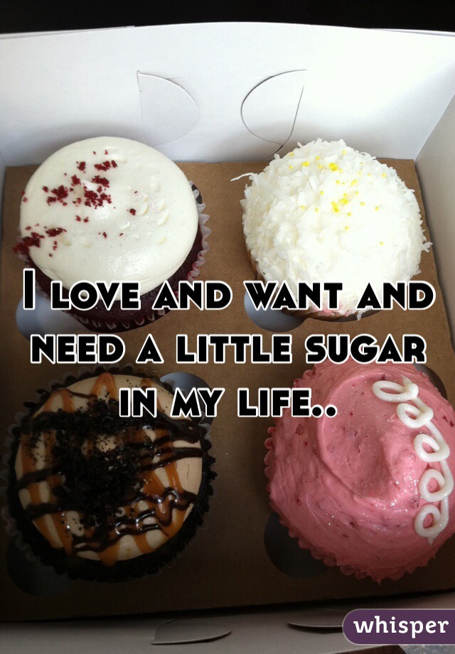 I love and want and need a little sugar in my life..