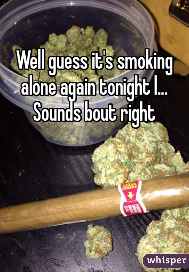 Well guess it's smoking alone again tonight l... Sounds bout right