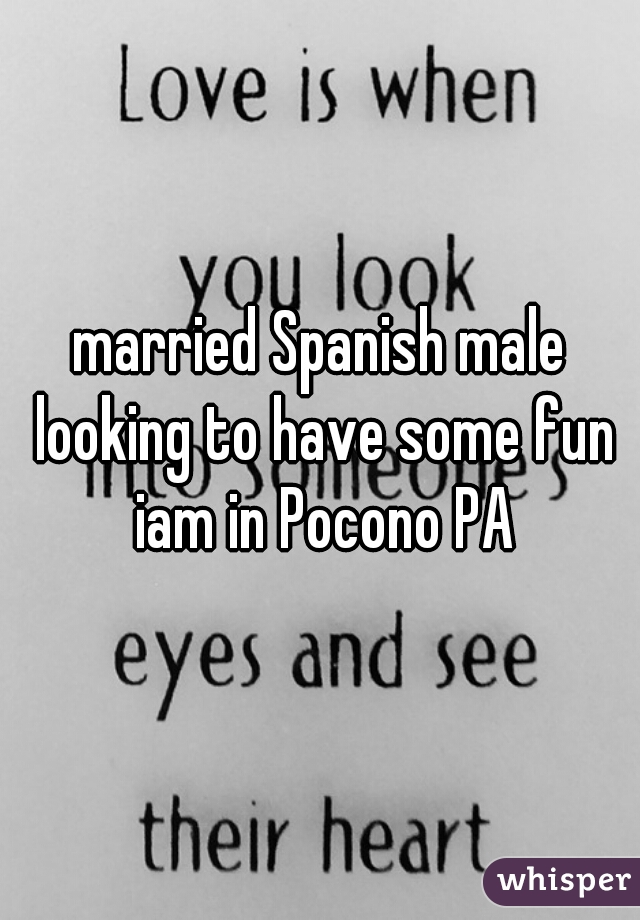 married Spanish male looking to have some fun iam in Pocono PA