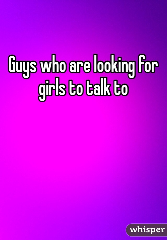 Guys who are looking for girls to talk to