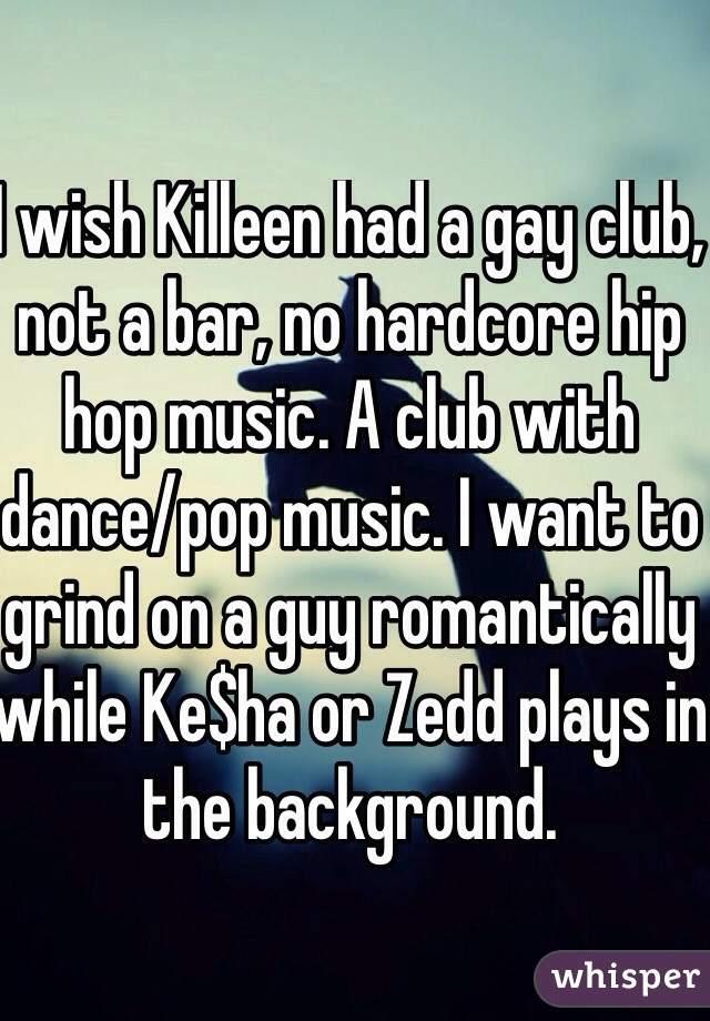 I wish Killeen had a gay club, not a bar, no hardcore hip hop music. A club with dance/pop music. I want to grind on a guy romantically while Ke$ha or Zedd plays in the background.