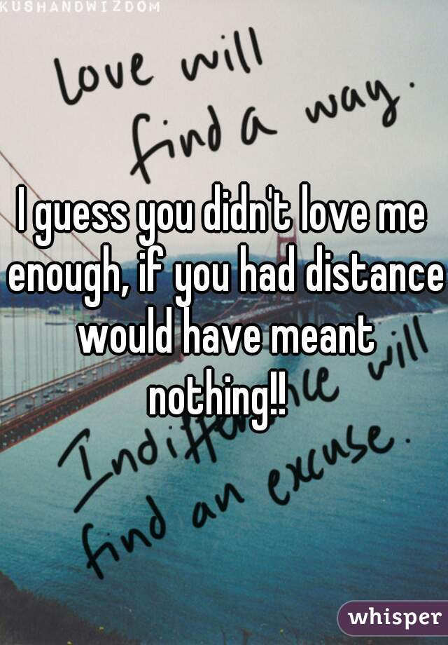 I guess you didn't love me enough, if you had distance would have meant nothing!!
