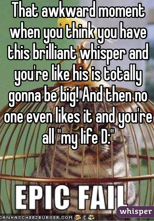 """That awkward moment when you think you have this brilliant whisper and you're like his is totally gonna be big! And then no one even likes it and you're all """"my life D:"""""""