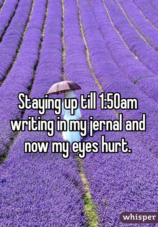 Staying up till 1:50am writing in my jernal and now my eyes hurt.