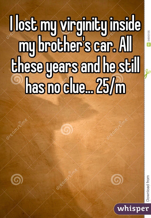 I lost my virginity inside my brother's car. All these years and he still has no clue... 25/m