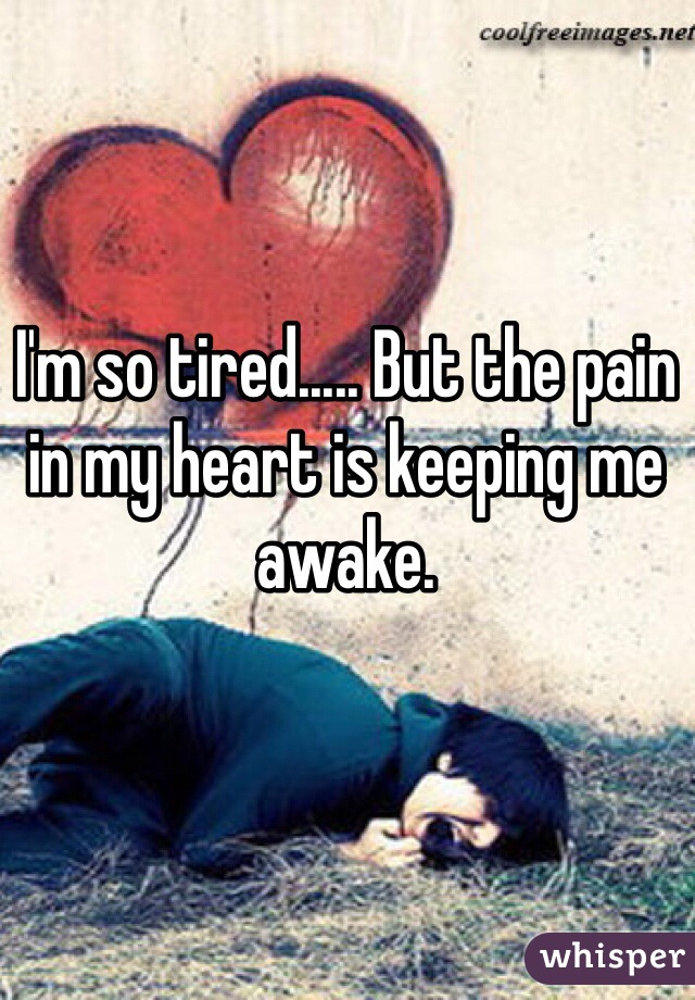 I'm so tired..... But the pain in my heart is keeping me awake.