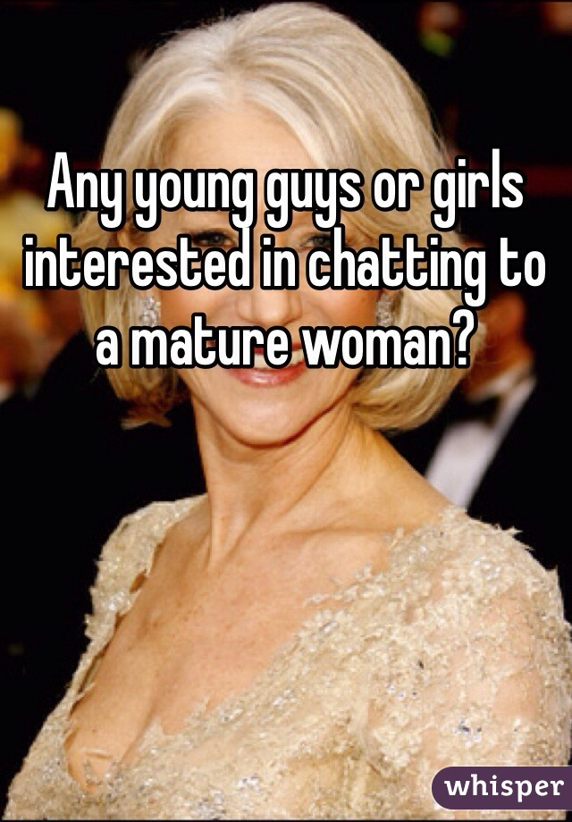 Any young guys or girls interested in chatting to a mature woman?
