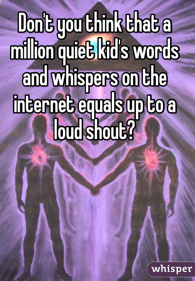 Don't you think that a million quiet kid's words and whispers on the internet equals up to a loud shout?