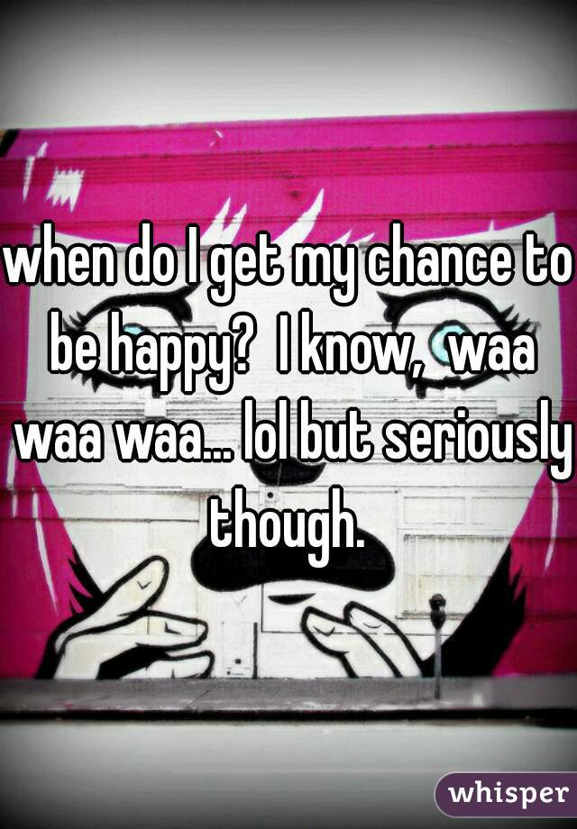 when do I get my chance to be happy?  I know,  waa waa waa... lol but seriously though.
