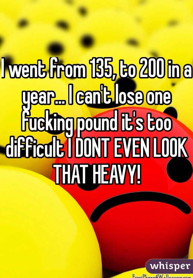 I went from 135, to 200 in a year... I can't lose one fucking pound it's too difficult I DONT EVEN LOOK THAT HEAVY!