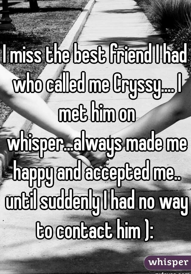I miss the best friend I had who called me Cryssy.... I met him on whisper...always made me happy and accepted me.. until suddenly I had no way to contact him ):