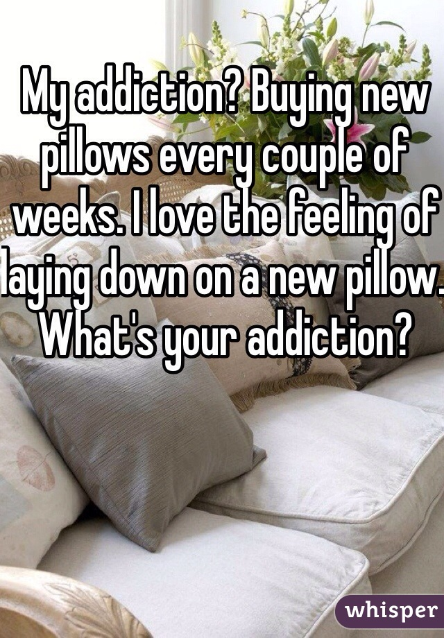 My addiction? Buying new pillows every couple of weeks. I love the feeling of laying down on a new pillow. What's your addiction?