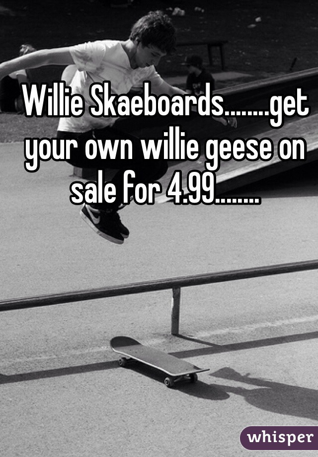 Willie Skaeboards........get your own willie geese on sale for 4.99........