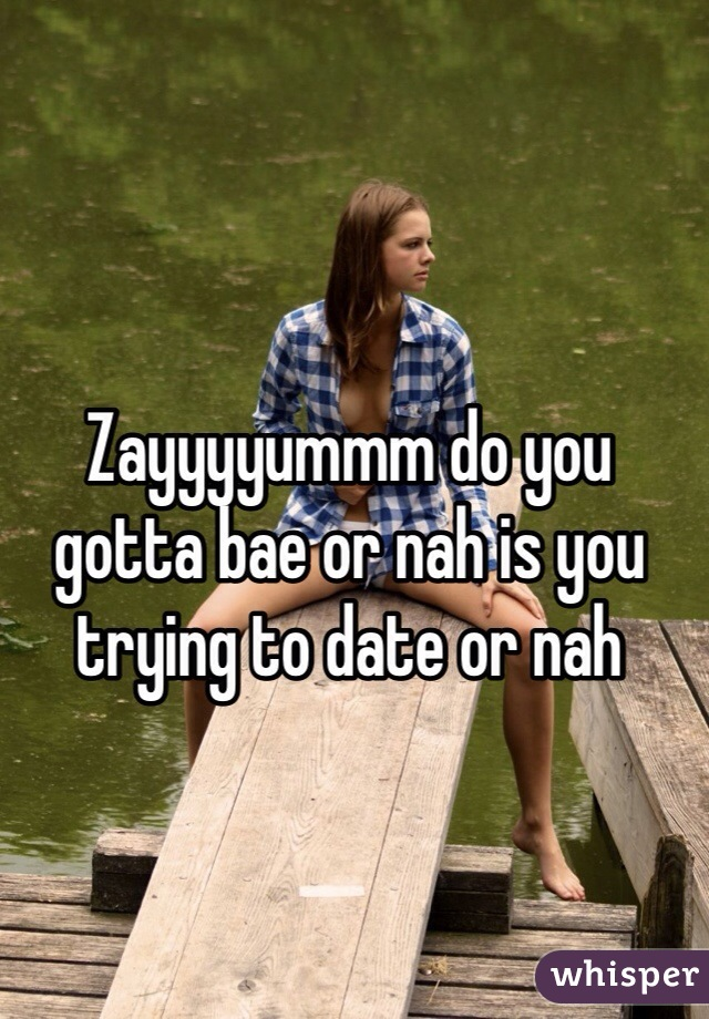 Zayyyyummm do you gotta bae or nah is you trying to date or nah