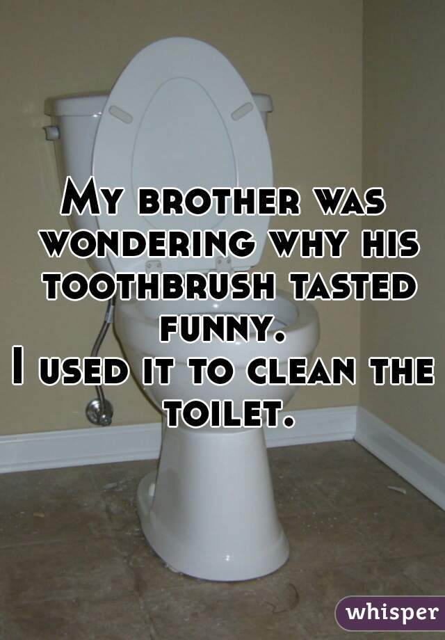 My brother was wondering why his toothbrush tasted funny.   I used it to clean the toilet.