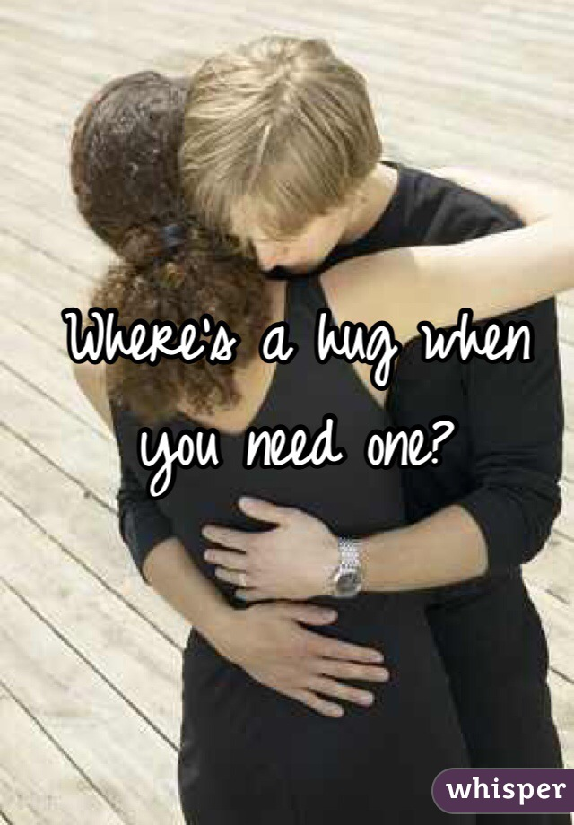 Where's a hug when you need one?