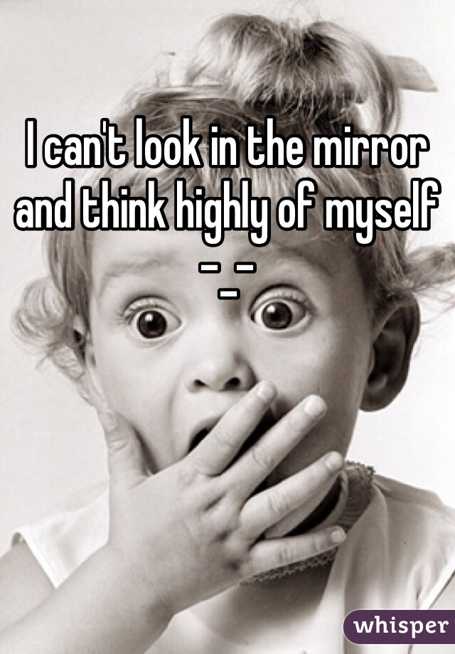 I can't look in the mirror  and think highly of myself -_-