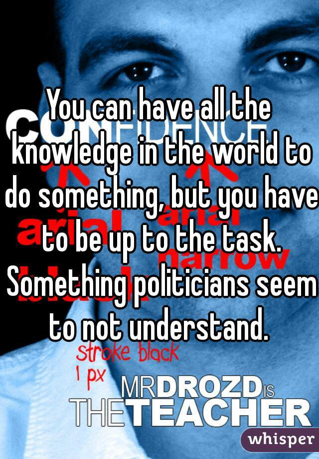 You can have all the knowledge in the world to do something, but you have to be up to the task. Something politicians seem to not understand.