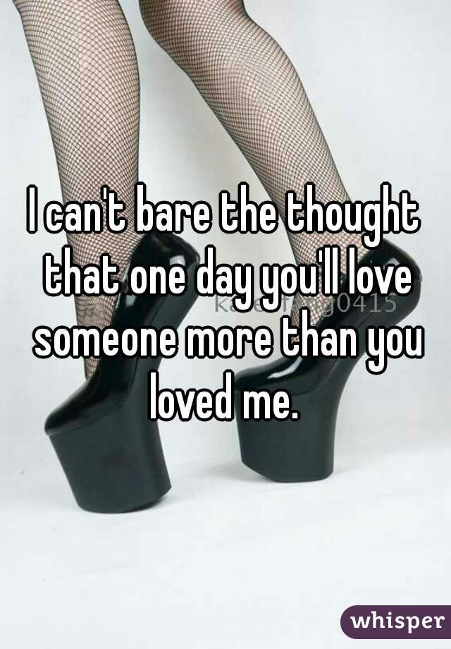 I can't bare the thought that one day you'll love someone more than you loved me.