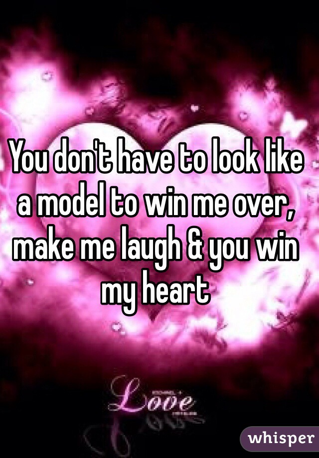 You don't have to look like a model to win me over, make me laugh & you win my heart