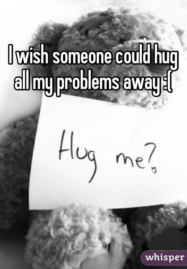 I wish someone could hug all my problems away :(