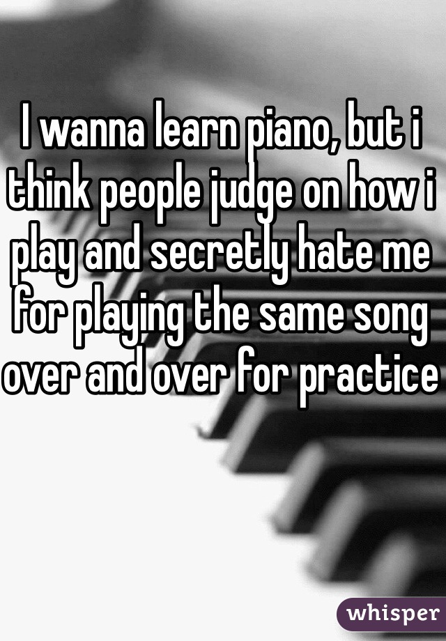 I wanna learn piano, but i think people judge on how i play and secretly hate me for playing the same song over and over for practice