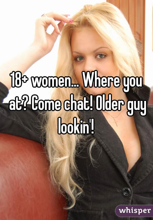 18+ women... Where you at? Come chat! Older guy lookin'!
