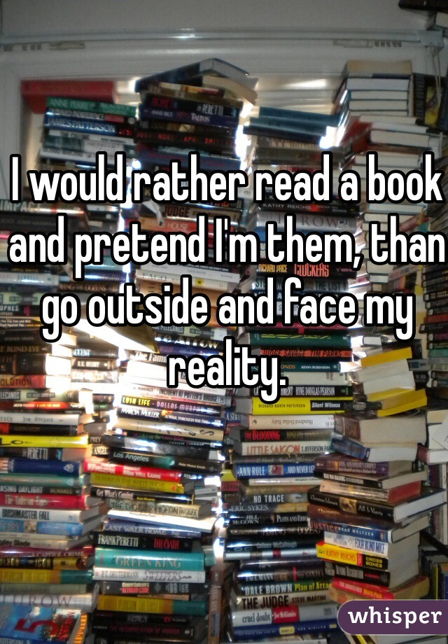 I would rather read a book and pretend I'm them, than go outside and face my reality.
