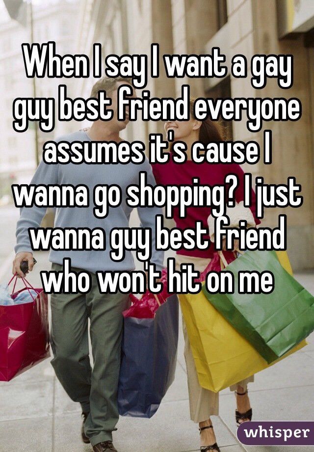 When I say I want a gay guy best friend everyone assumes it's cause I wanna go shopping? I just wanna guy best friend who won't hit on me