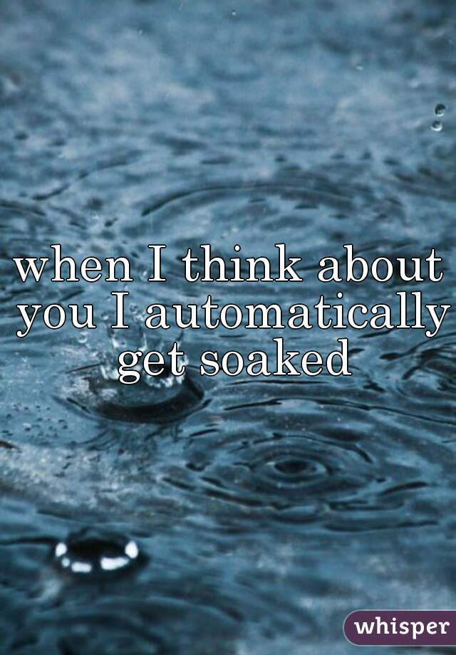 when I think about you I automatically get soaked