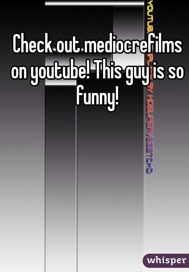 Check out mediocrefilms on youtube! This guy is so funny!