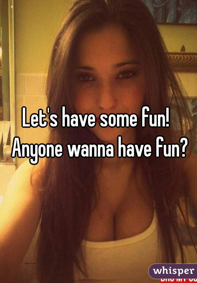 Let's have some fun!  Anyone wanna have fun?