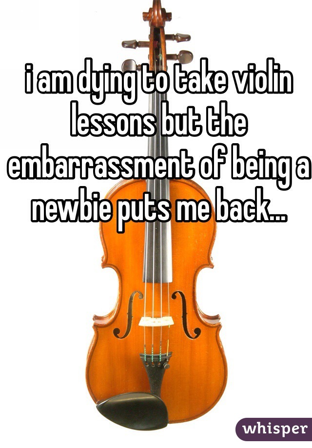 i am dying to take violin lessons but the embarrassment of being a newbie puts me back...
