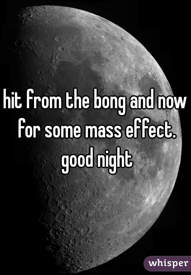 hit from the bong and now for some mass effect. good night
