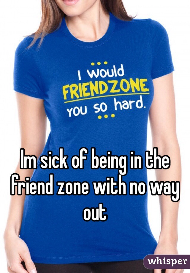 Im sick of being in the friend zone with no way out