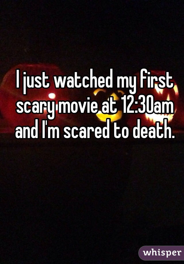 I just watched my first scary movie at 12:30am and I'm scared to death.