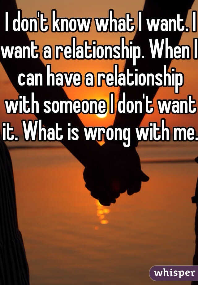 I don't know what I want. I want a relationship. When I can have a relationship with someone I don't want it. What is wrong with me.