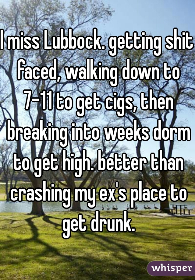 I miss Lubbock. getting shit faced, walking down to 7-11 to get cigs, then breaking into weeks dorm to get high. better than crashing my ex's place to get drunk.
