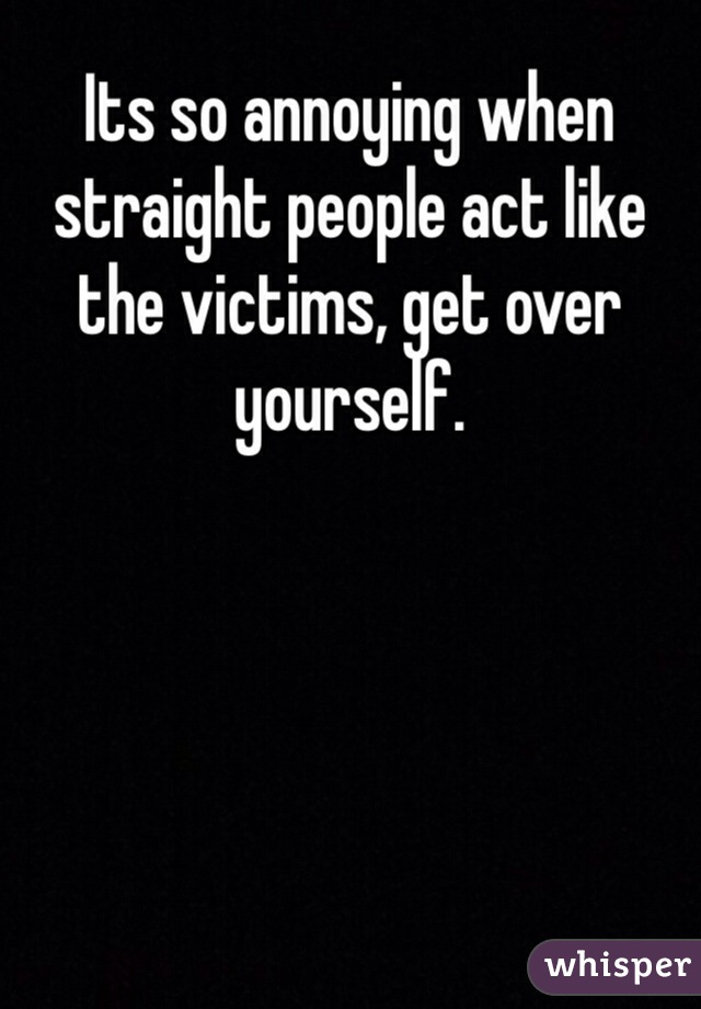 Its so annoying when straight people act like the victims, get over yourself.