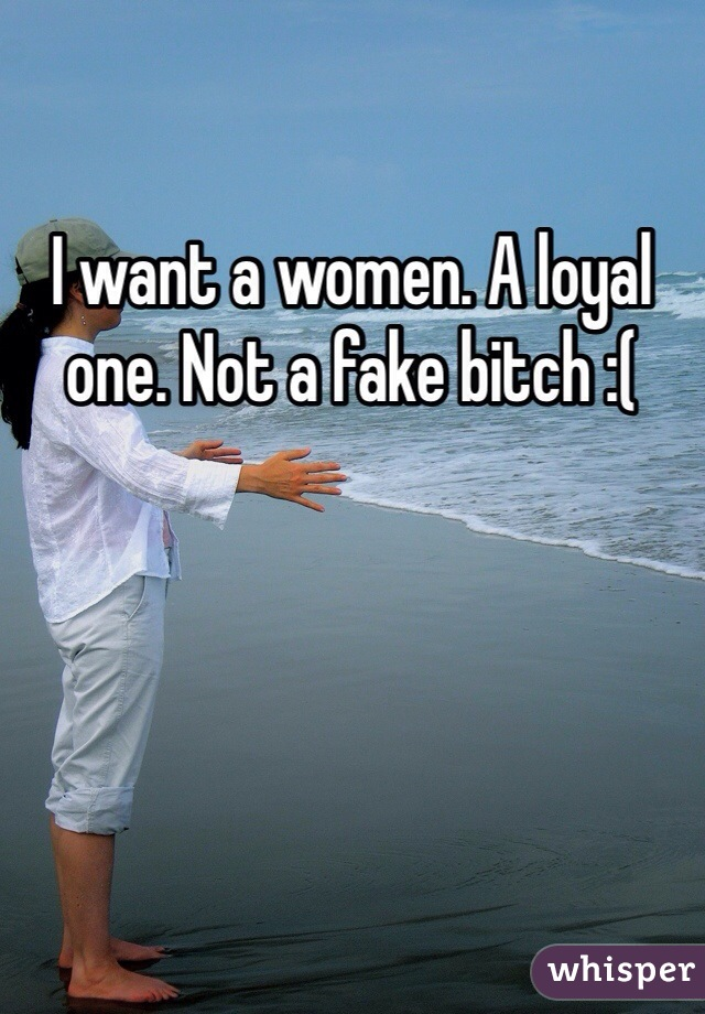 I want a women. A loyal one. Not a fake bitch :(