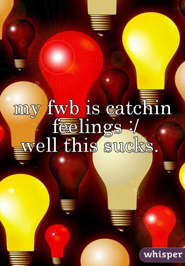 my fwb is catchin feelings :/ well this sucks.