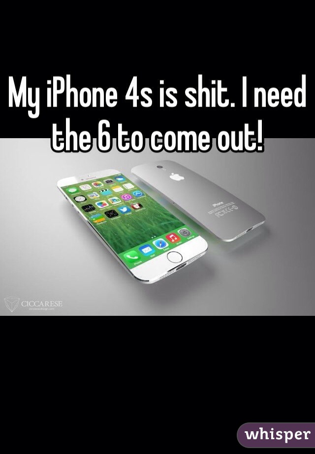 My iPhone 4s is shit. I need the 6 to come out!